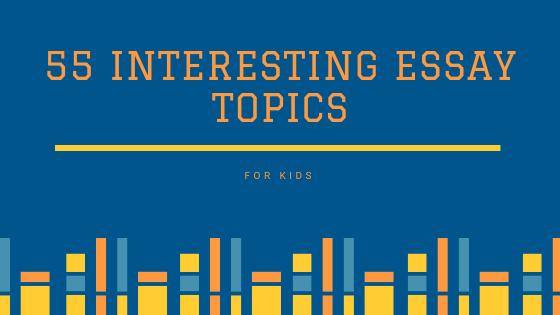 55 Interesting Essay Topics for Kids